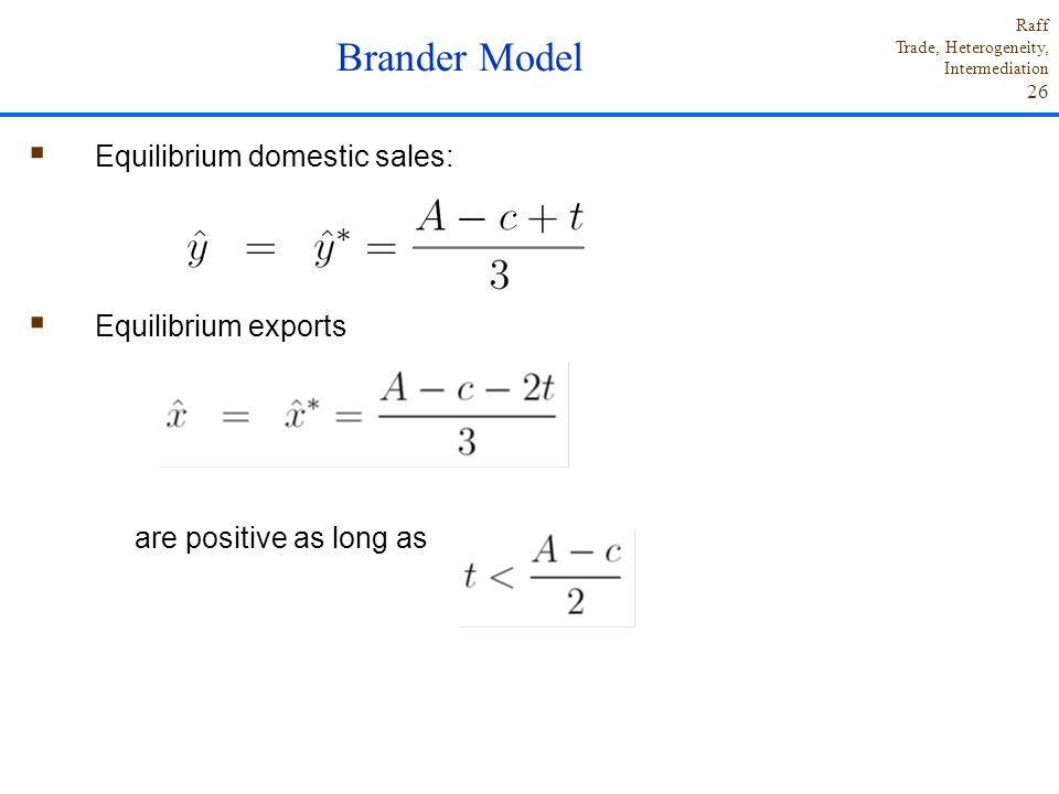 Raff Trade, Heterogeneity, Intermediation 26  Equilibrium domestic sales:  Equilibrium exports are positive as long as Brander Model