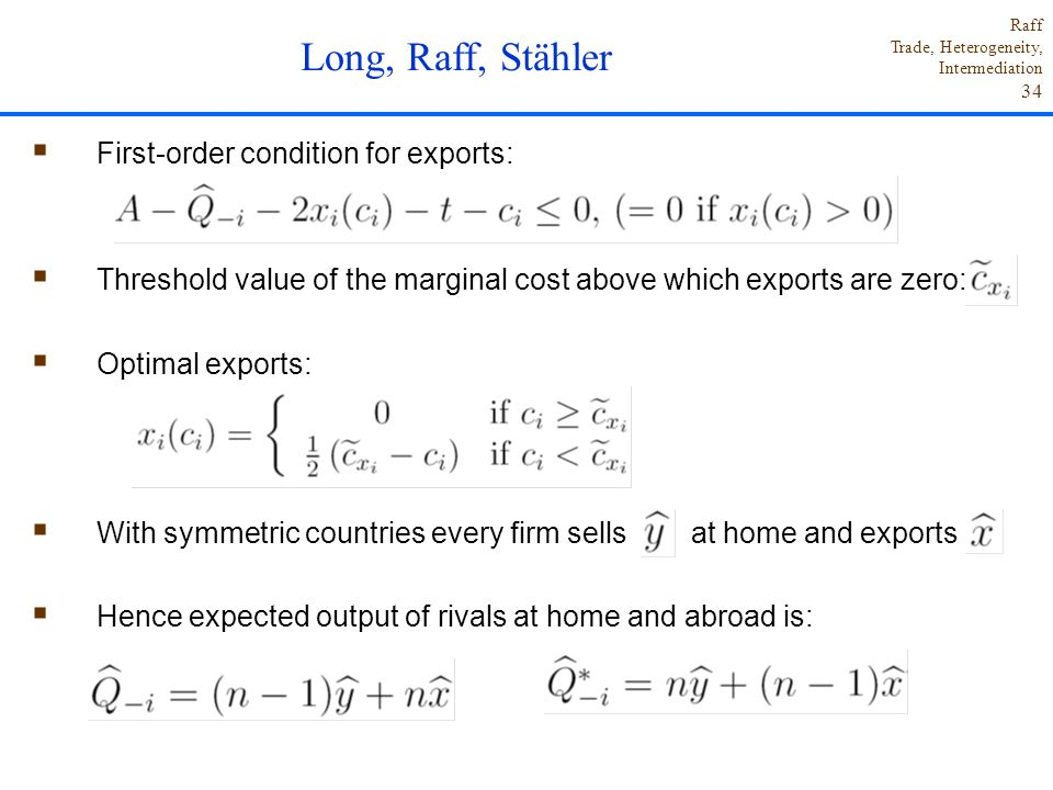 Raff Trade, Heterogeneity, Intermediation 34  First-order condition for exports:  Threshold value of the marginal cost above which exports are zero:  Optimal exports:  With symmetric countries every firm sells at home and exports  Hence expected output of rivals at home and abroad is: Long, Raff, Stähler