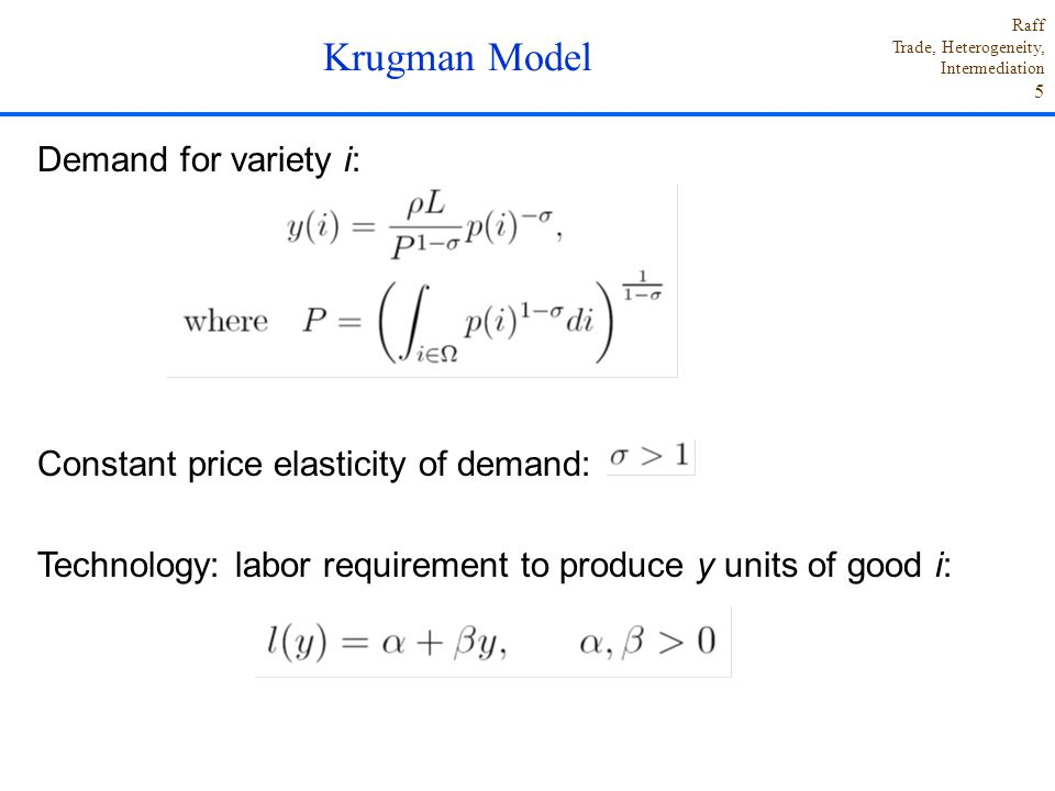 Raff Trade, Heterogeneity, Intermediation 5 Demand for variety i: Constant price elasticity of demand: Technology: labor requirement to produce y units of good i: Krugman Model