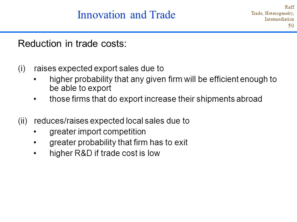 Raff Trade, Heterogeneity, Intermediation 50 Reduction in trade costs: (i)raises expected export sales due to higher probability that any given firm will be efficient enough to be able to export those firms that do export increase their shipments abroad (ii)reduces/raises expected local sales due to greater import competition greater probability that firm has to exit higher R&D if trade cost is low Innovation and Trade
