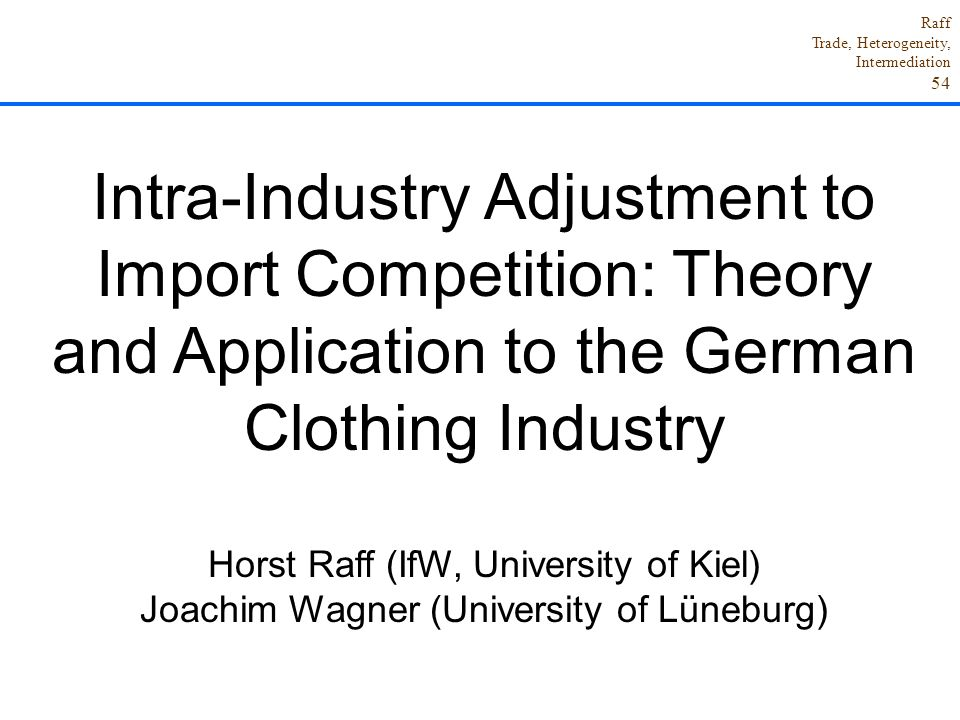 Raff Trade, Heterogeneity, Intermediation 54 Intra-Industry Adjustment to Import Competition: Theory and Application to the German Clothing Industry Horst Raff (IfW, University of Kiel) Joachim Wagner (University of Lüneburg)