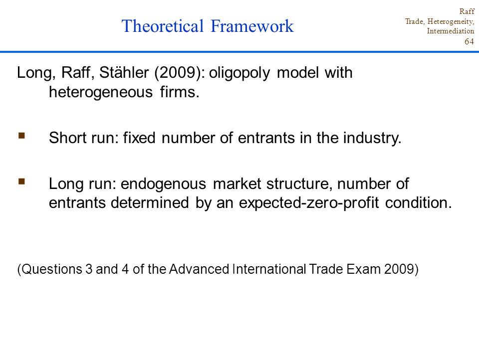 Raff Trade, Heterogeneity, Intermediation 64 Long, Raff, Stähler (2009): oligopoly model with heterogeneous firms.  Short run: fixed number of entran