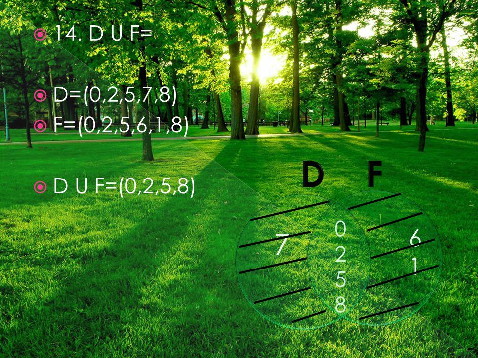  14. D U F=  D=(0,2,5,7,8)  F=(0,2,5,6,1,8)  D U F=(0,2,5,8) 02580258 7 6161