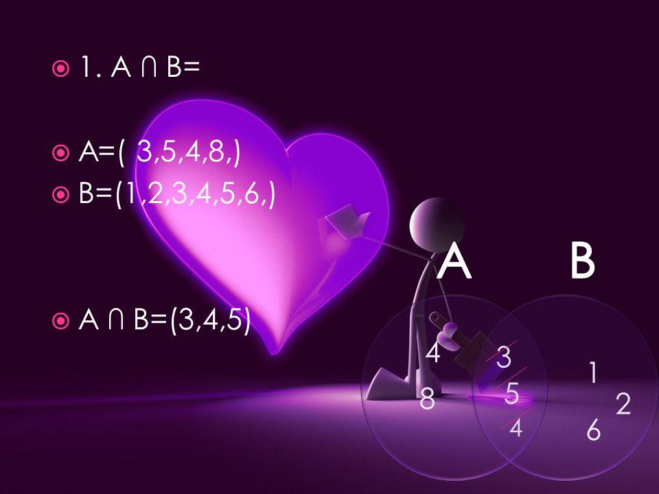  1. A ∩ B=  A=( 3,5,4,8,)  B=(1,2,3,4,5,6,)  A ∩ B=(3,4,5) 3 5 4 4 8 1 2 6