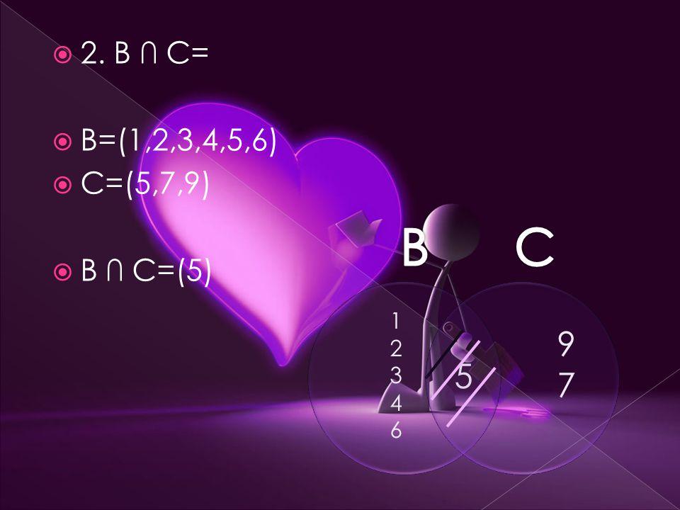  2. B ∩ C=  B=(1,2,3,4,5,6)  C=(5,7,9)  B ∩ C=(5) 1234612346 9797 5