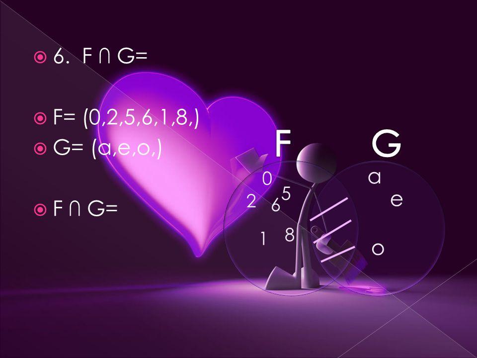  6. F ∩ G=  F= (0,2,5,6,1,8,)  G= (a,e,o,)  F ∩ G= 0 2 5 6 1 8 a e o
