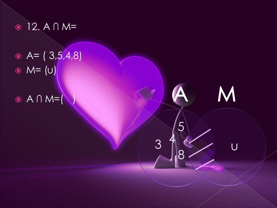  12. A ∩ M=  A= ( 3,5,4,8)  M= (u)  A ∩ M=( ) 3 5 4 8 u