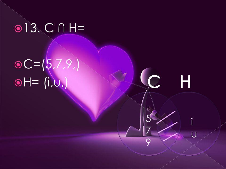  13. C ∩ H=  C=(5,7,9,)  H= (i,u,) 579579 iuiu