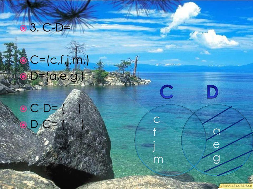  3. C-D=  C=(c,f,j,m,)  D=(a,e,g,)  C-D= ( )  D-C= ( ) cfjmcfjm aegaeg