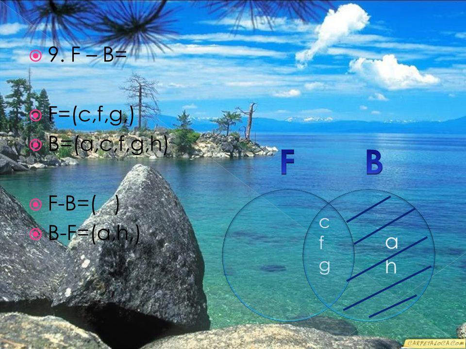  9. F – B=  F=(c,f,g,)  B=(a,c,f,g,h)  F-B=( )  B-F=(a,h,) cfgcfg ahah