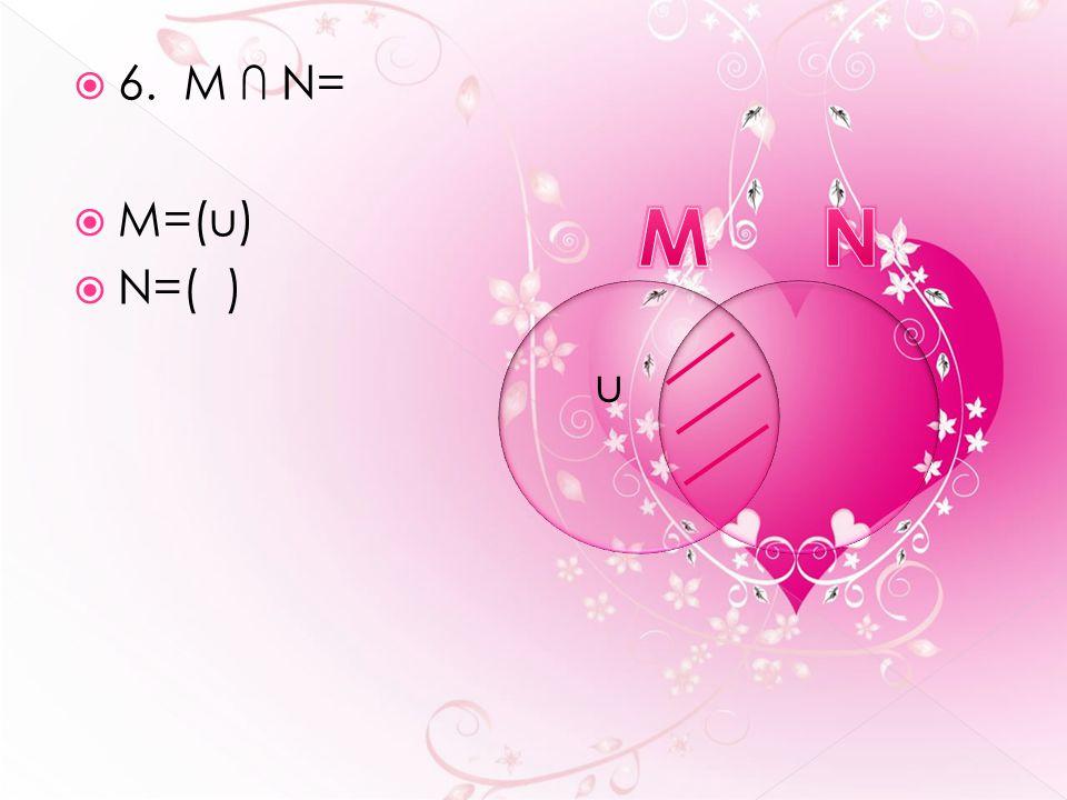  6. M ∩ N=  M=(u)  N=( ) u
