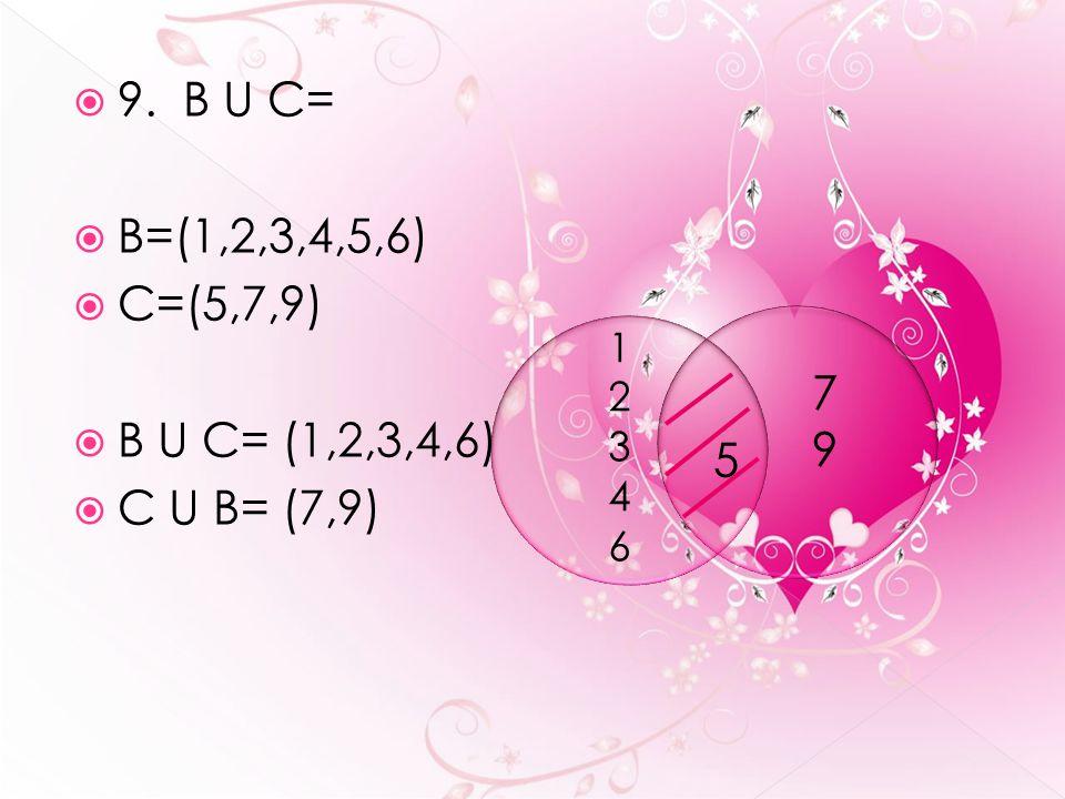  9. B U C=  B=(1,2,3,4,5,6)  C=(5,7,9)  B U C= (1,2,3,4,6)  C U B= (7,9) 1234612346 5 7979