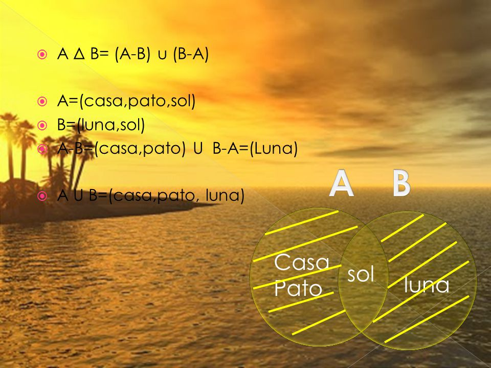  A Δ B= (A-B) u (B-A)  A=(casa,pato,sol)  B=(luna,sol)  A-B=(casa,pato) U B-A=(Luna)  A U B=(casa,pato, luna) sol luna Casa Pato