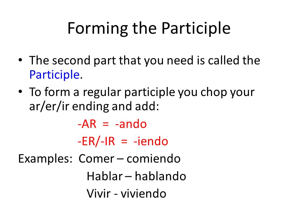 Irregular Participles Some participles are irrregular -ER/-IR verbs whose stem ends in a vowel will have the ending -yendo Examples: – Caer – cayendo – Leer – leyendo – Ir – yendo – Oír - oyendo