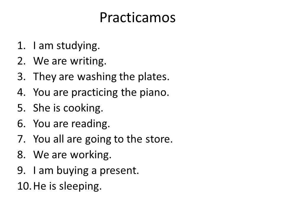 Practicamos 1.I am studying. 2.We are writing. 3.They are washing the plates.