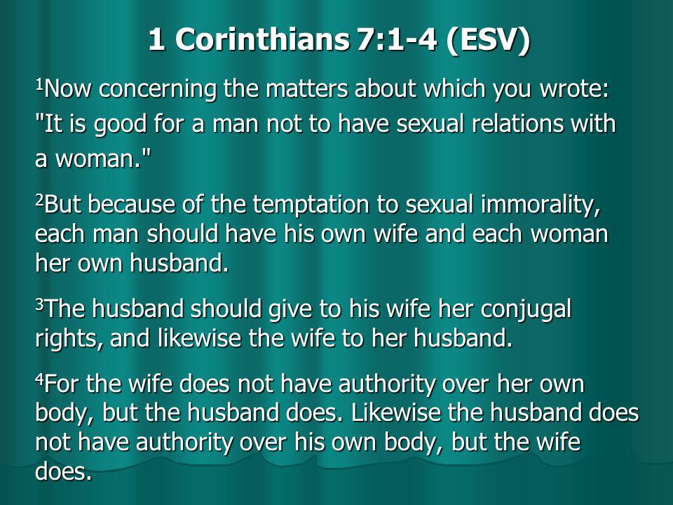 1 Corinthians 7:1-4 (ESV) 1 Now concerning the matters about which you wrote: It is good for a man not to have sexual relations with a woman. 2 But because of the temptation to sexual immorality, each man should have his own wife and each woman her own husband.