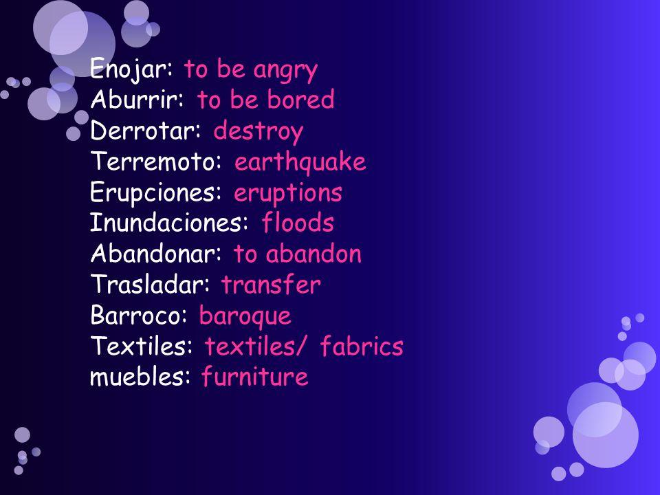 Enojar: to be angry Aburrir: to be bored Derrotar: destroy Terremoto: earthquake Erupciones: eruptions Inundaciones: floods Abandonar: to abandon Tras