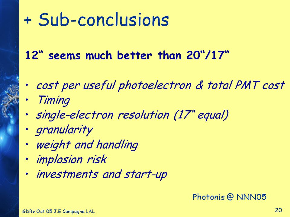 GDR Oct 05 J.E Campagne LAL 20 + Sub-conclusions 12 seems much better than 20 /17 cost per useful photoelectron & total PMT cost Timing single-electron resolution (17 equal) granularity weight and handling implosion risk investments and start-up Photonis @ NNN05