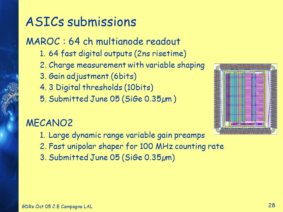 GDR Oct 05 J.E Campagne LAL 28 ASICs submissions MAROC : 64 ch multianode readout 1.64 fast digital outputs (2ns risetime) 2.Charge measurement with variable shaping 3.Gain adjustment (6bits) 4.3 Digital thresholds (10bits) 5.Submitted June 05 (SiGe 0.35µm ) MECANO2 1.Large dynamic range variable gain preamps 2.Fast unipolar shaper for 100 MHz counting rate 3.Submitted June 05 (SiGe 0.35µm)