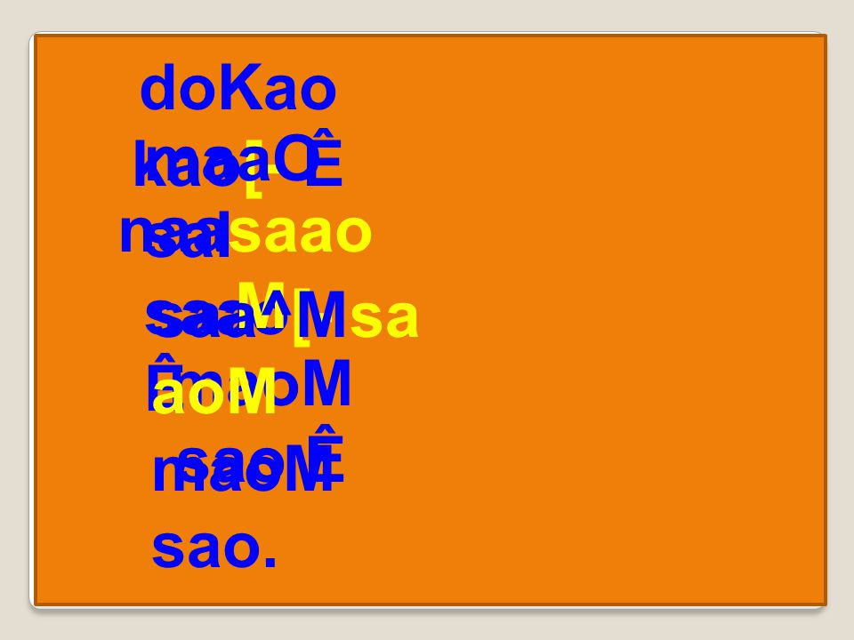 doKao kao[- Ê maaO saI saao[- Ê naasaao M maoM sao Ê saa^Msa aoM maoM sao.