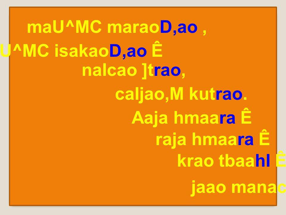 maU^MC maraoD,ao, pU^MC isakaoD,ao Ê naIcao ]trao, caIjao,M kutrao.
