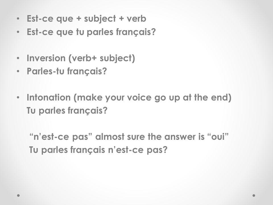 Est-ce que + subject + verb Est-ce que tu parles français? Inversion (verb+ subject) Parles-tu français? Intonation (make your voice go up at the end)