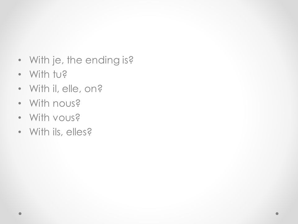 With je, the ending is? With tu? With il, elle, on? With nous? With vous? With ils, elles?