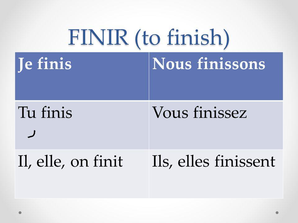 FINIR (to finish) Je finisNous finissons Tu finisVous finissez Il, elle, on finitIls, elles finissent