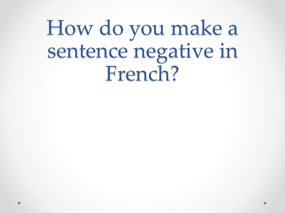 How do you make a sentence negative in French?