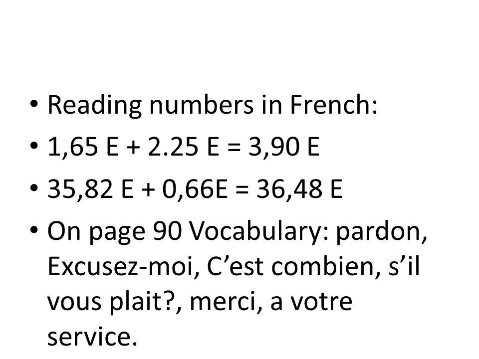 Reading numbers in French: 1,65 E + 2.25 E = 3,90 E 35,82 E + 0,66E = 36,48 E On page 90 Vocabulary: pardon, Excusez-moi, C'est combien, s'il vous plait?, merci, a votre service.