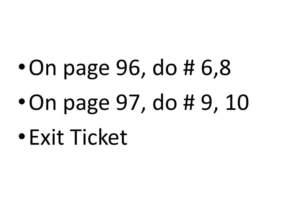 On page 96, do # 6,8 On page 97, do # 9, 10 Exit Ticket