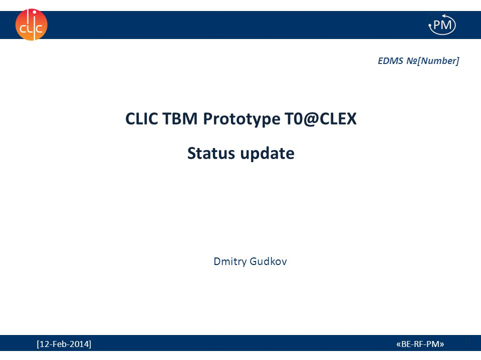 1 [12-Feb-2014] «BE-RF-PM» CLIC TBM Prototype T0@CLEX Status update EDMS №[Number] Dmitry Gudkov 1