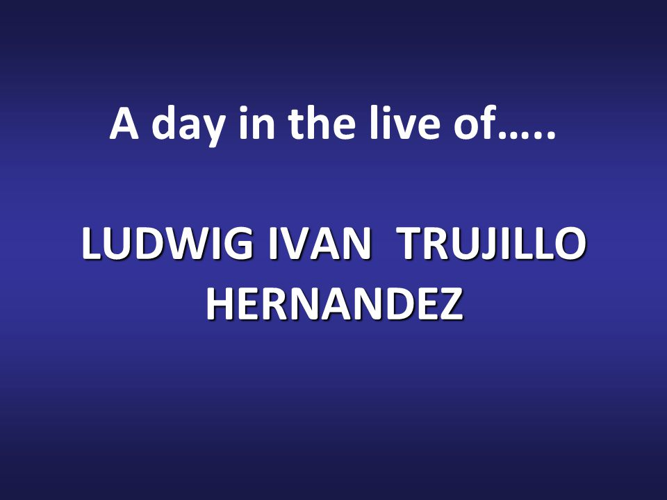 LUDWIG IVAN TRUJILLO HERNANDEZ A day in the live of….. LUDWIG IVAN TRUJILLO HERNANDEZ