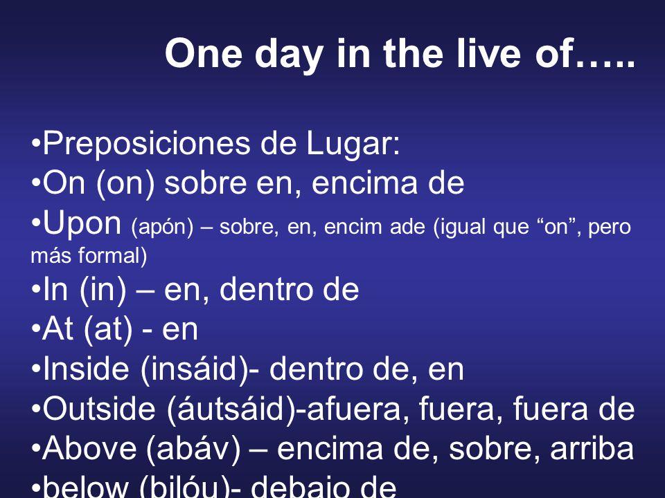 Preposiciones de Lugar: On (on) sobre en, encima de Upon (apón) – sobre, en, encim ade (igual que on , pero más formal) In (in) – en, dentro de At (at) - en Inside (insáid)- dentro de, en Outside (áutsáid)-afuera, fuera, fuera de Above (abáv) – encima de, sobre, arriba below (bilóu)- debajo de One day in the live of…..
