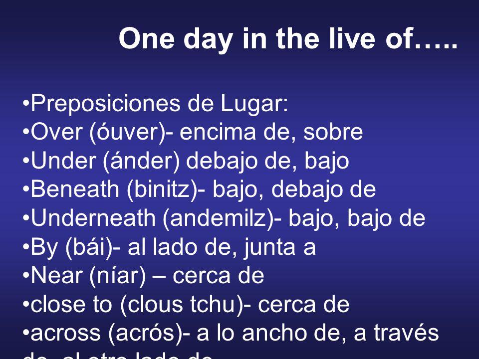 Preposiciones de Lugar: Over (óuver)- encima de, sobre Under (ánder) debajo de, bajo Beneath (binitz)- bajo, debajo de Underneath (andemilz)- bajo, bajo de By (bái)- al lado de, junta a Near (níar) – cerca de close to (clous tchu)- cerca de across (acrós)- a lo ancho de, a través de, al otro lado de One day in the live of…..