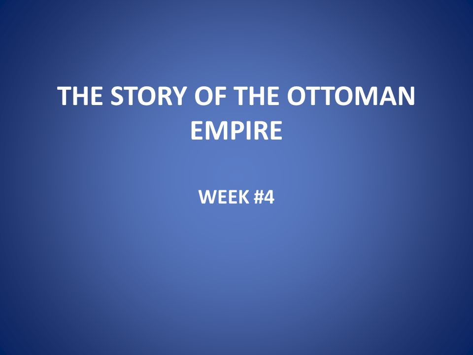 THE STORY OF THE OTTOMAN EMPIRE WEEK #4