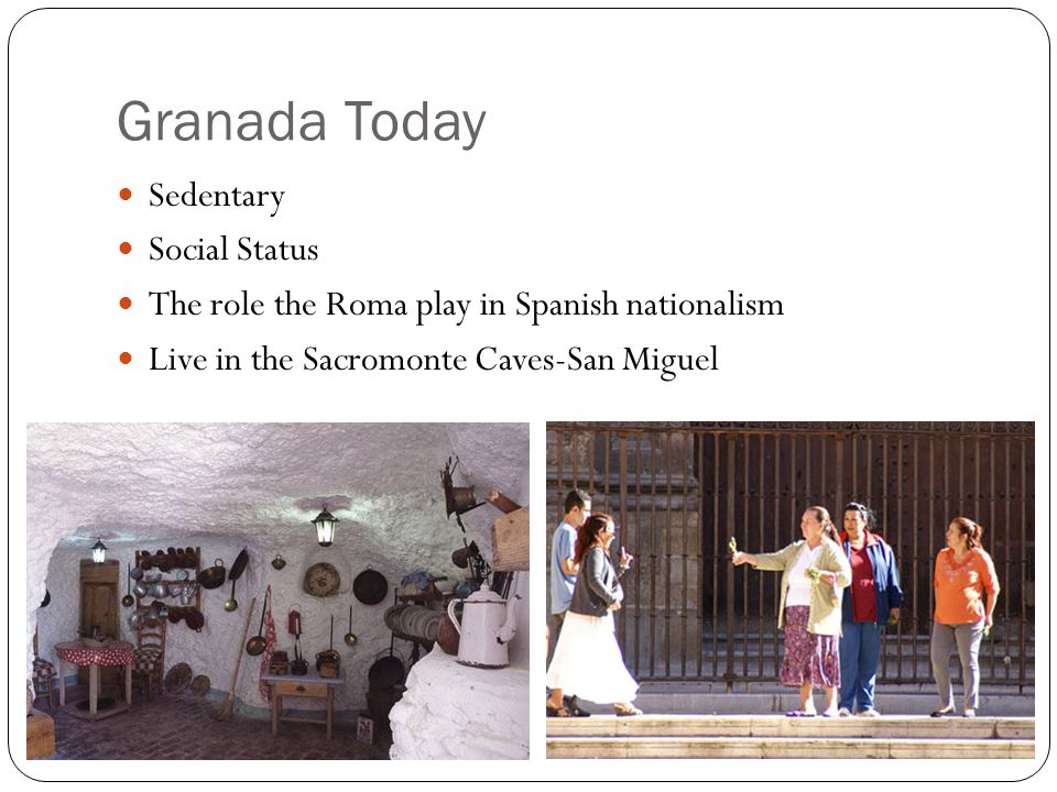 Granada Today Sedentary Social Status The role the Roma play in Spanish nationalism Live in the Sacromonte Caves-San Miguel
