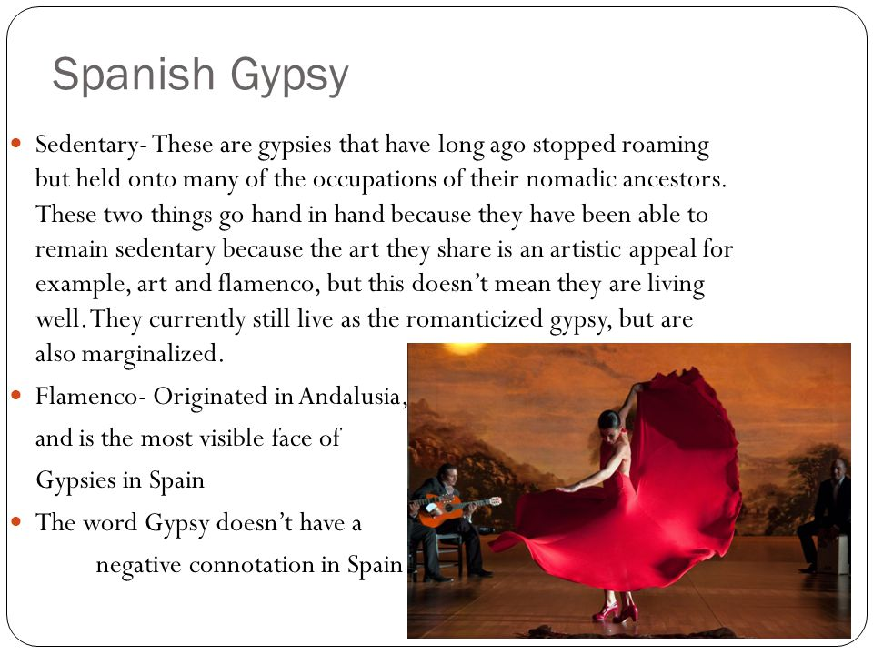 Spanish Gypsy Sedentary- These are gypsies that have long ago stopped roaming but held onto many of the occupations of their nomadic ancestors.