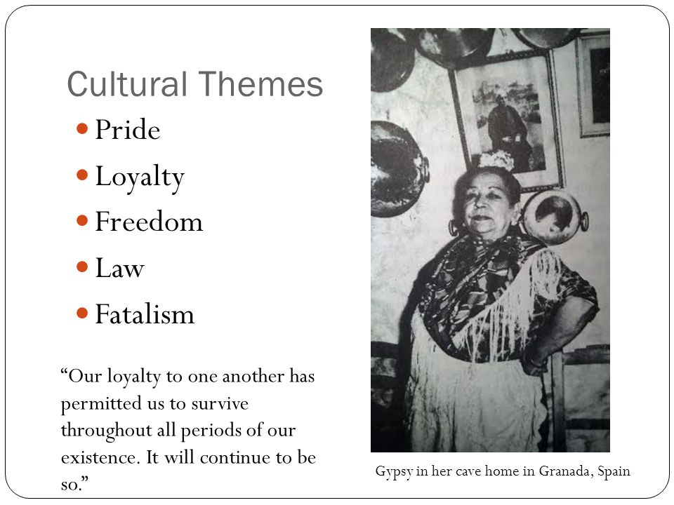 Cultural Themes Pride Loyalty Freedom Law Fatalism Our loyalty to one another has permitted us to survive throughout all periods of our existence.