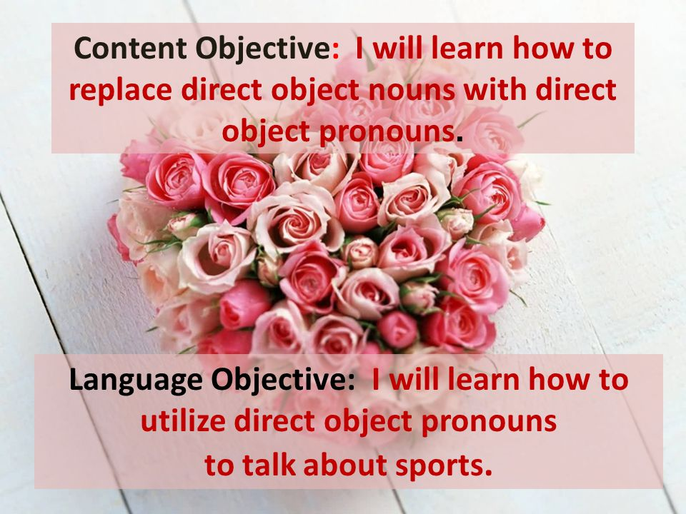 Language Objective: I will learn how to utilize direct object pronouns to talk about sports. Content Objective: I will learn how to replace direct obj