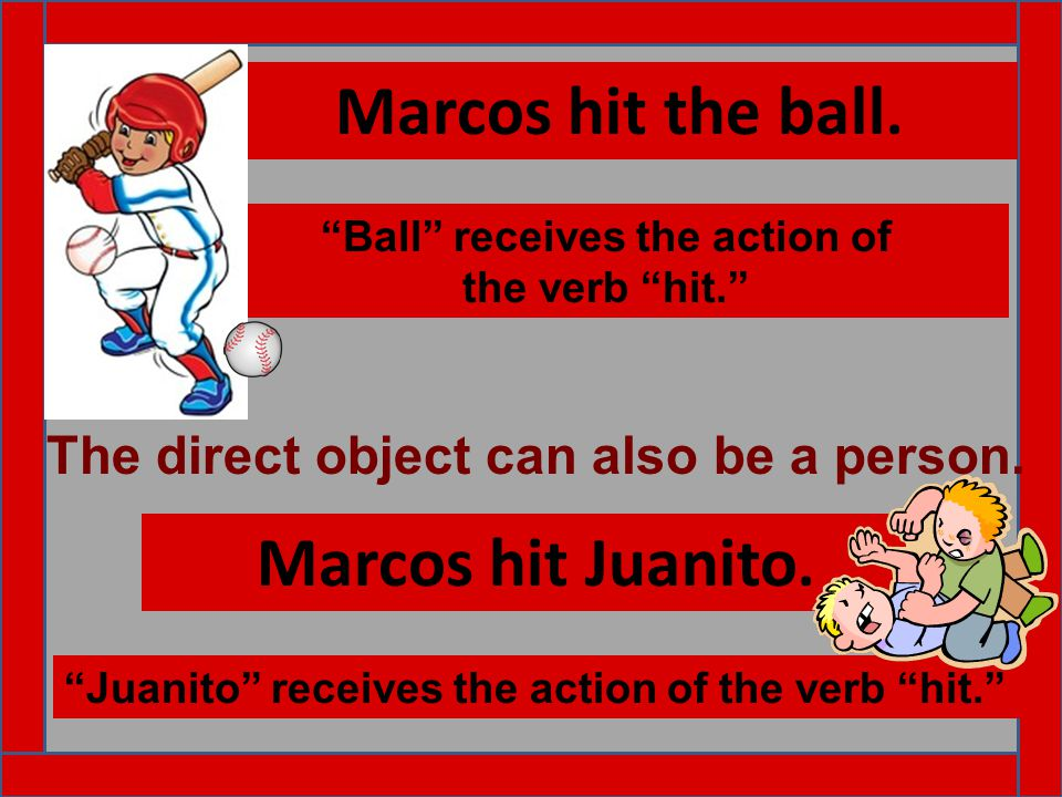 "Marcos hit the ball. ""Ball"" receives the action of the verb ""hit."" Marcos hit Juanito. ""Juanito"" receives the action of the verb ""hit."" The direct obj"