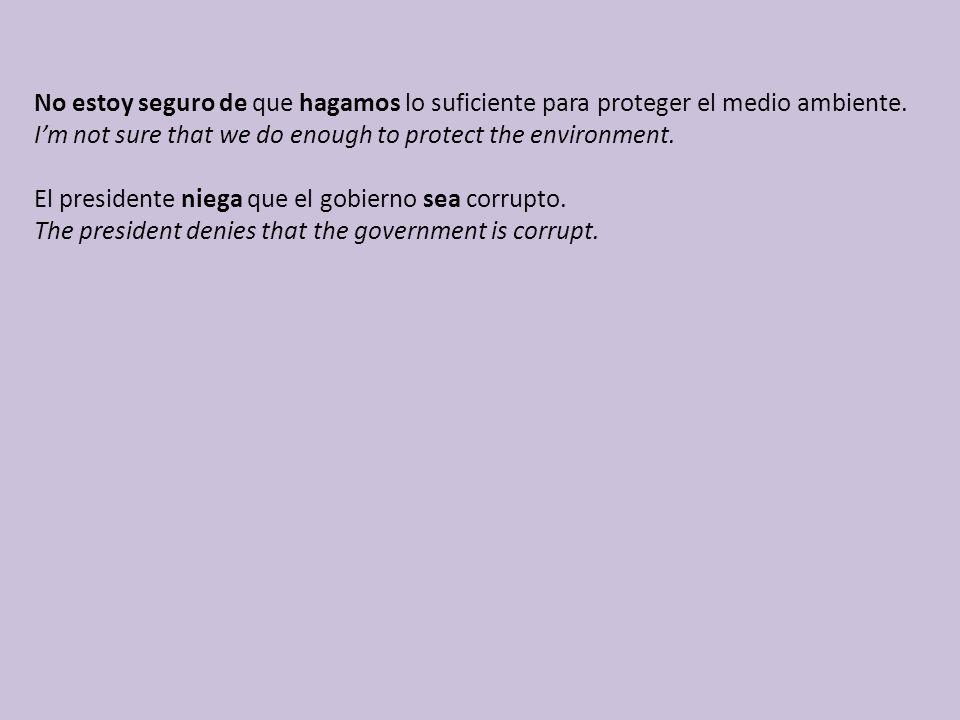 No estoy seguro de que hagamos lo suficiente para proteger el medio ambiente. I'm not sure that we do enough to protect the environment. El presidente