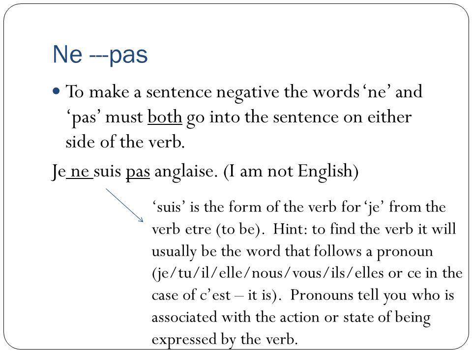 Ne ---pas To make a sentence negative the words 'ne' and 'pas' must both go into the sentence on either side of the verb.