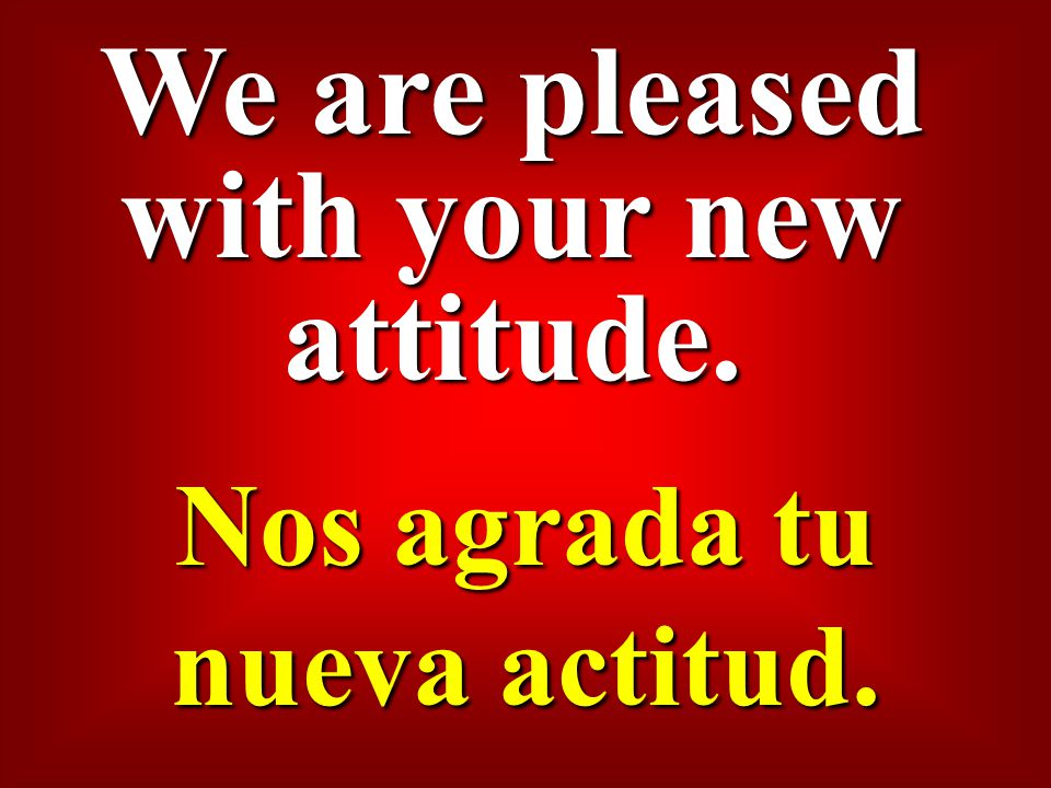 We are pleased with your new attitude. Nos agrada tu nueva actitud.