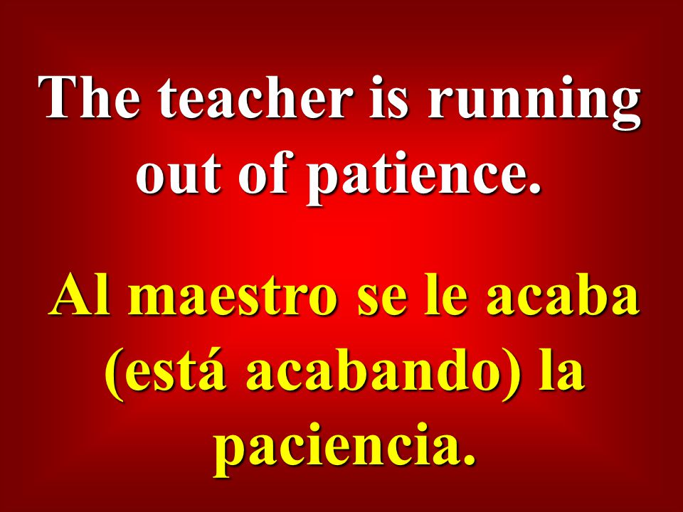 The teacher is running out of patience. Al maestro se le acaba (está acabando) la paciencia.