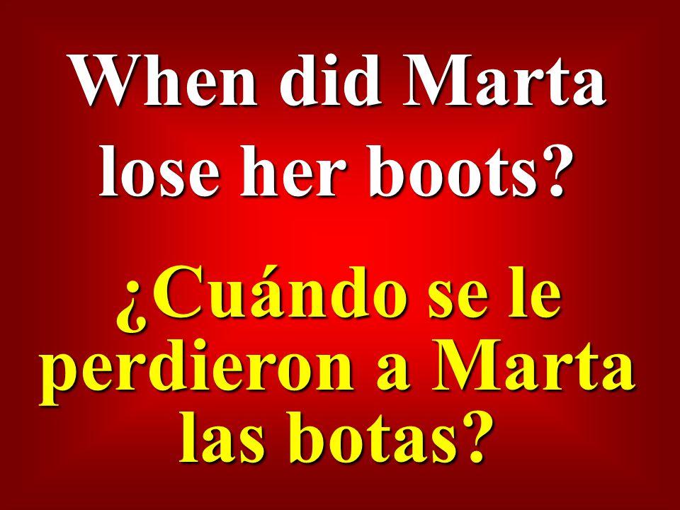 When did Marta lose her boots ¿Cuándo se le perdieron a Marta las botas