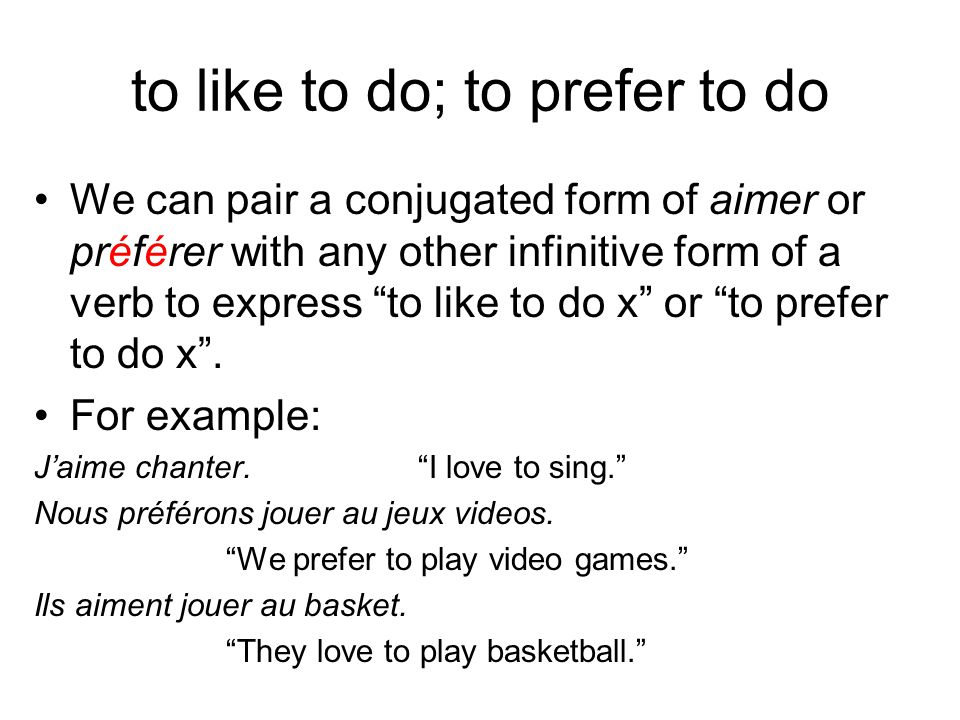 to like to do; to prefer to do We can pair a conjugated form of aimer or préférer with any other infinitive form of a verb to express to like to do x or to prefer to do x .