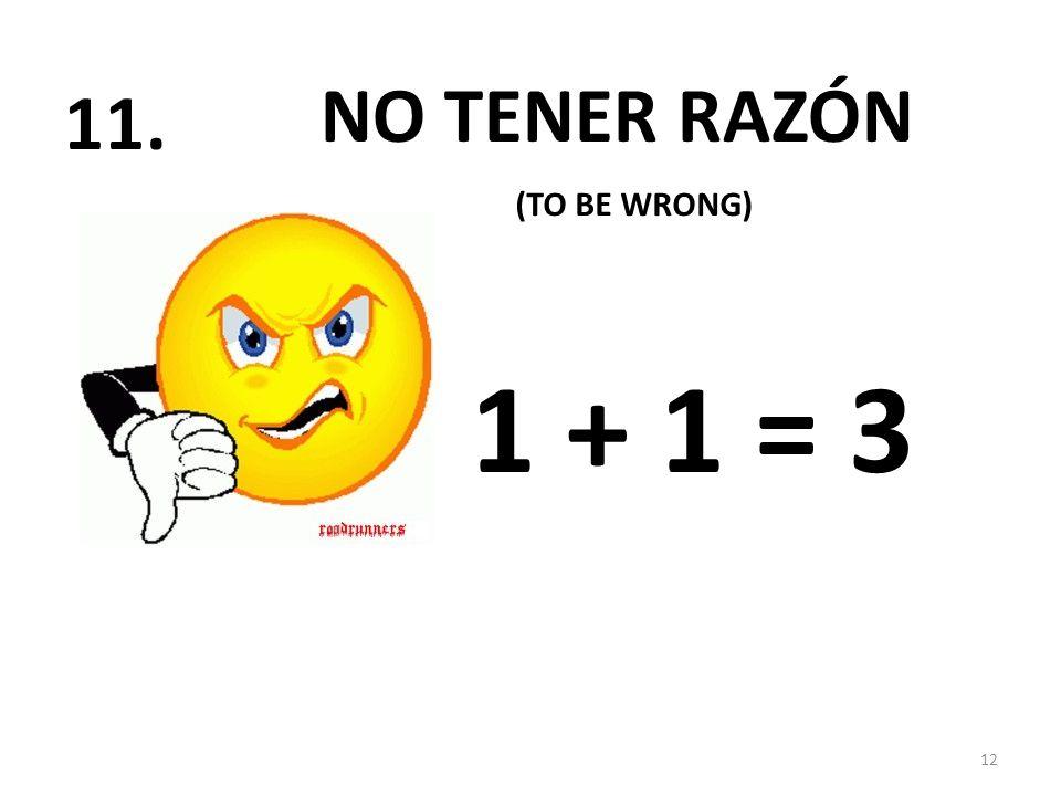 NO TENER RAZÓN 1 + 1 = 3 12 11. (TO BE WRONG)