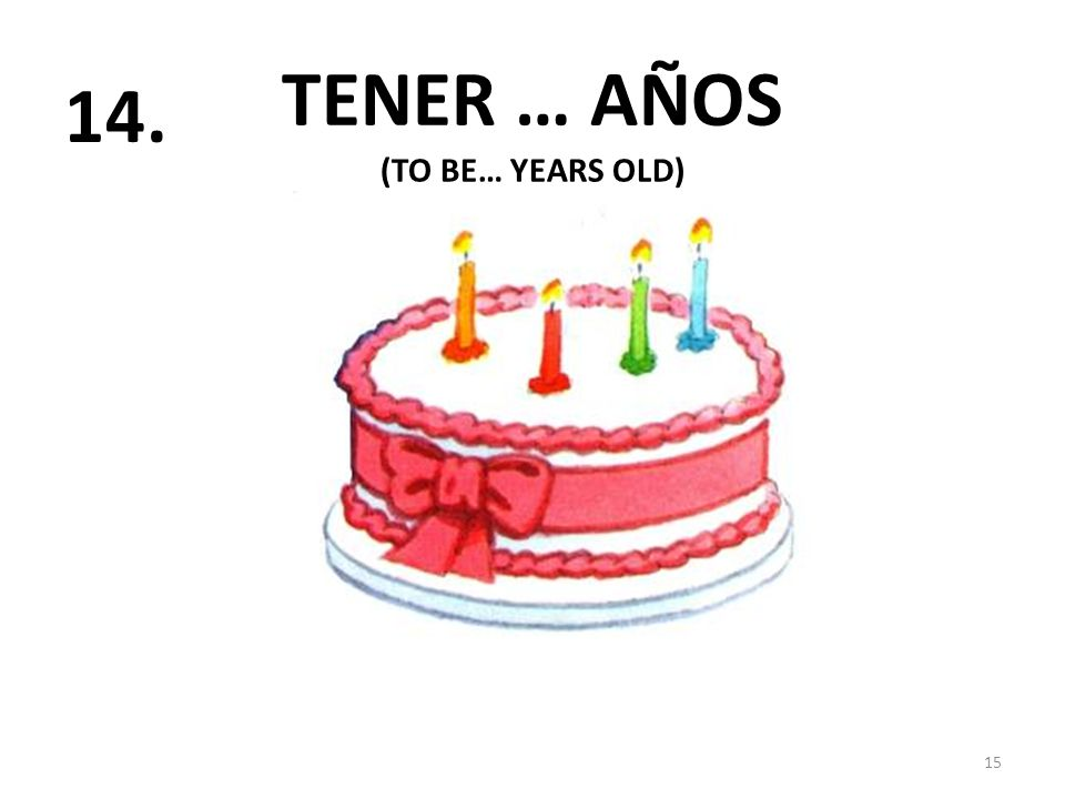 TENER … AÑOS 15 14. (TO BE… YEARS OLD)