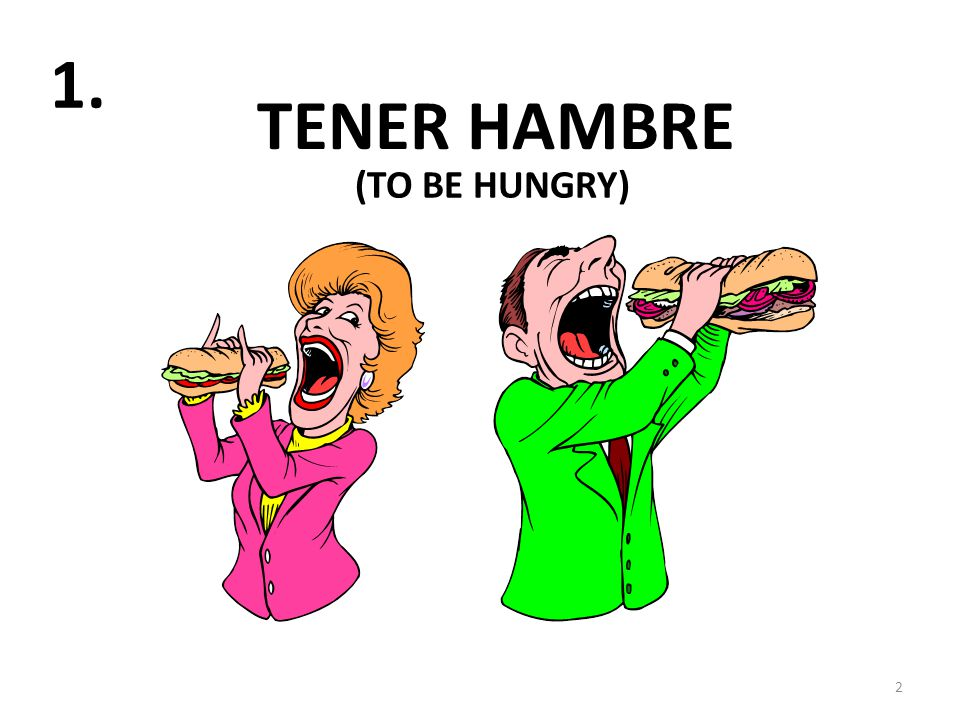 TENER HAMBRE 2 1. (TO BE HUNGRY)
